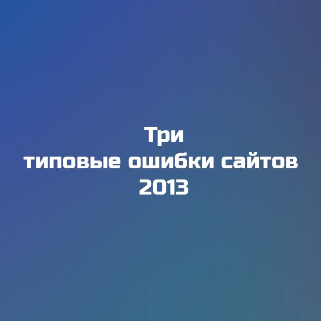 Три типовые ошибки сайтов 2013